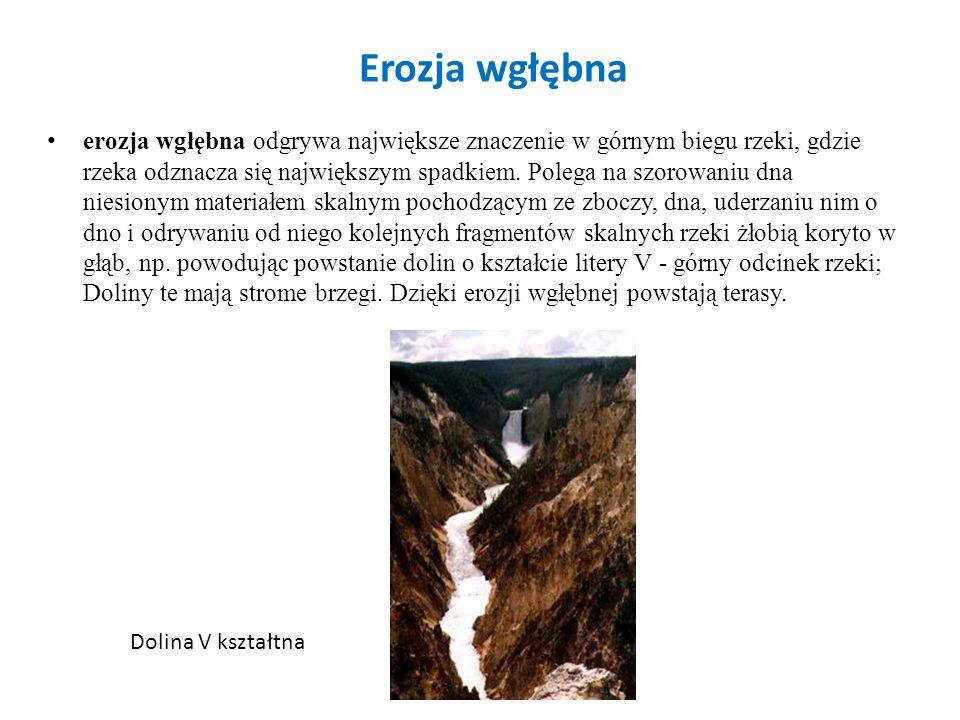 Erozja wgłębna erozja wgłębna odgrywa największe znaczenie w górnym biegu rzeki, gdzie rzeka odznacza się największym spadkiem. Polega na szorowaniu d