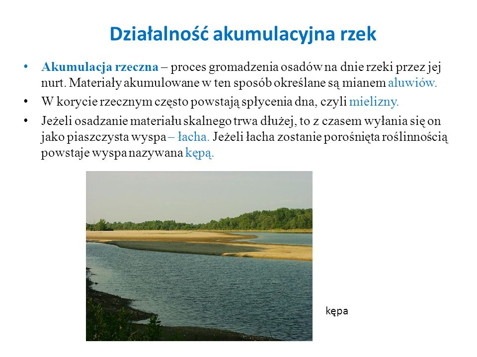 Działalność akumulacyjna rzek Akumulacja rzeczna – proces gromadzenia osadów na dnie rzeki przez jej nurt. Materiały akumulowane w ten sposób określan