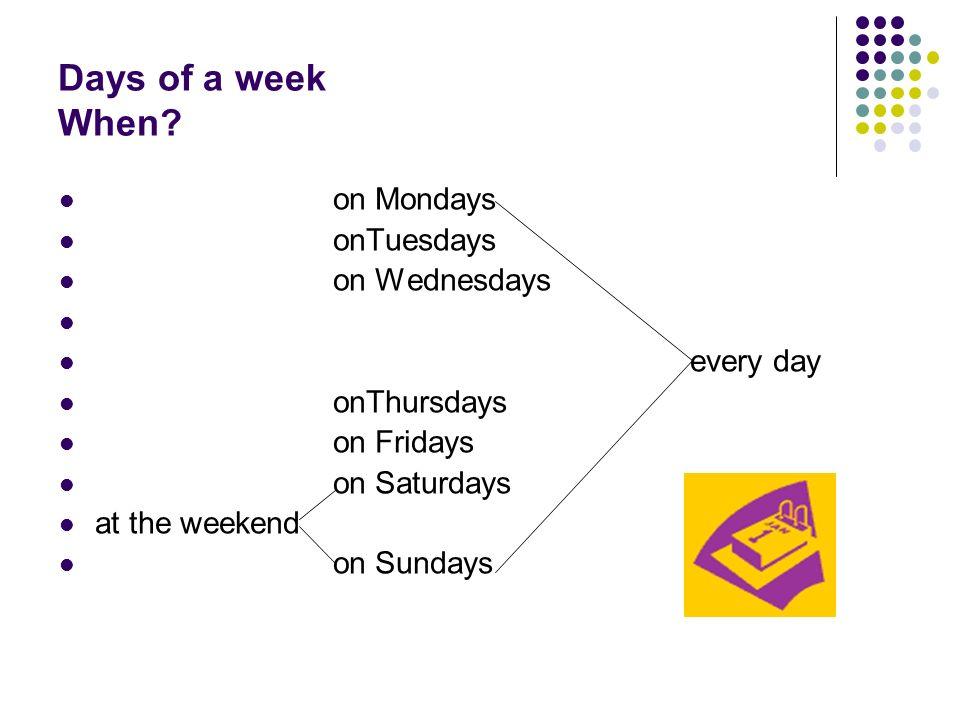 Days of a week When? on Mondays onTuesdays on Wednesdays every day onThursdays on Fridays on Saturdays at the weekend on Sundays