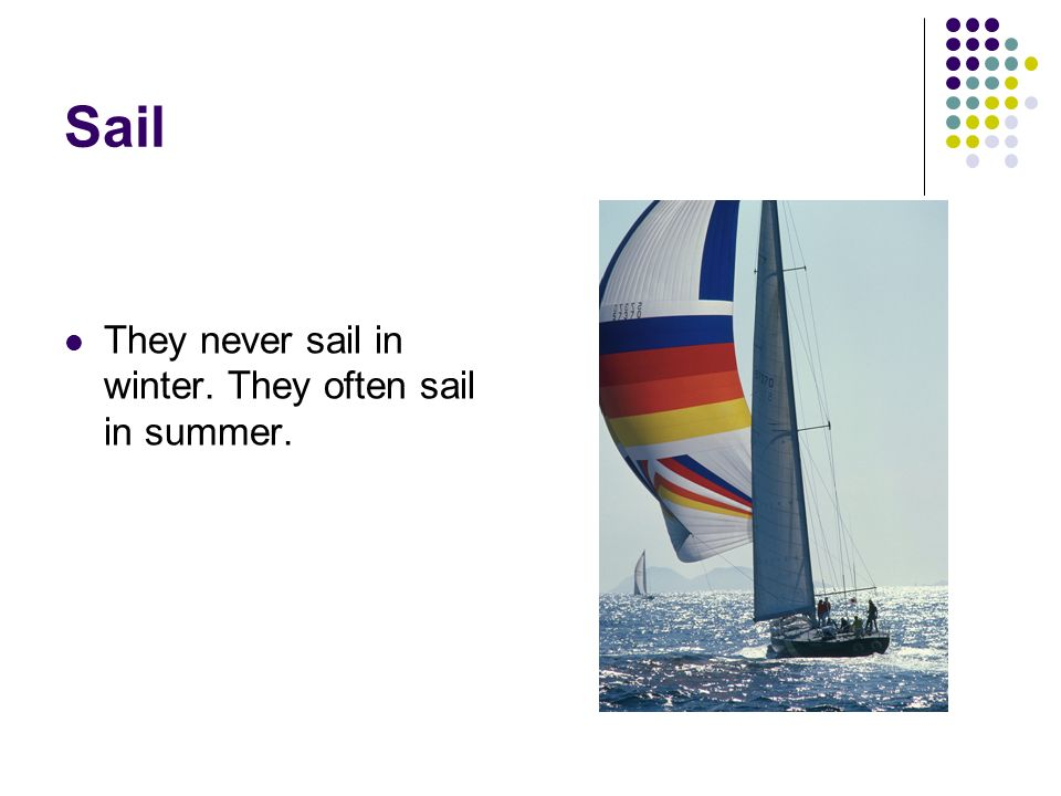 Sail They never sail in winter. They often sail in summer.