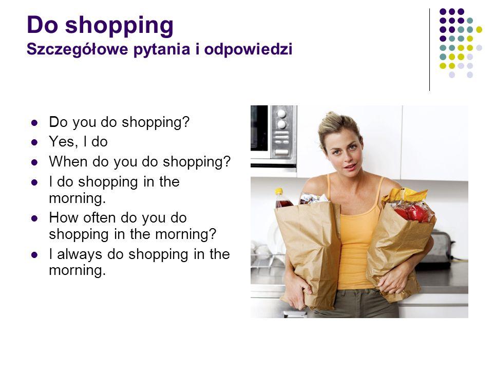 Do shopping Szczegółowe pytania i odpowiedzi Do you do shopping? Yes, I do When do you do shopping? I do shopping in the morning. How often do you do