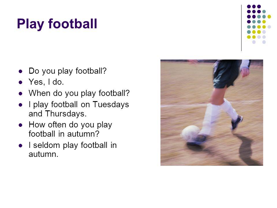 Play football Do you play football? Yes, I do. When do you play football? I play football on Tuesdays and Thursdays. How often do you play football in