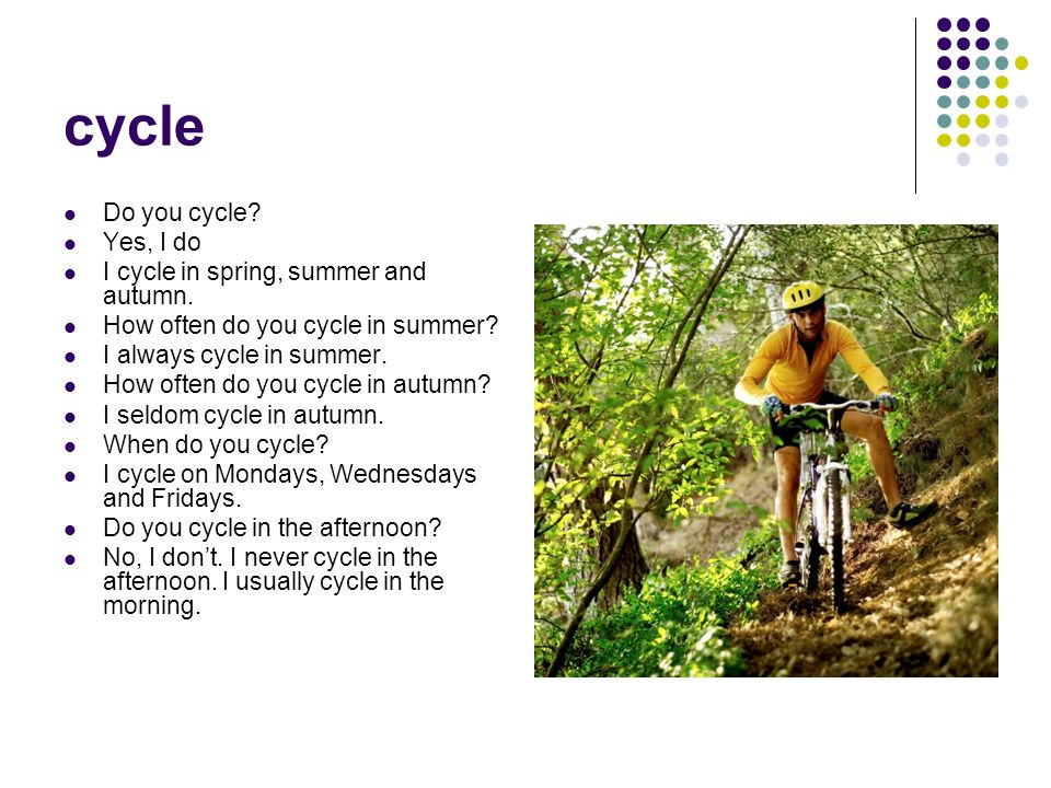 cycle Do you cycle? Yes, I do I cycle in spring, summer and autumn. How often do you cycle in summer? I always cycle in summer. How often do you cycle