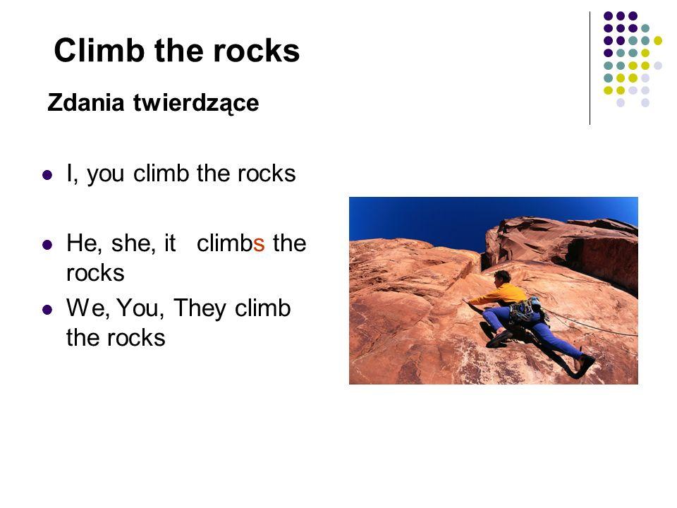 Climb the rocks Zdania twierdzące I, you climb the rocks He, she, it climbs the rocks We, You, They climb the rocks