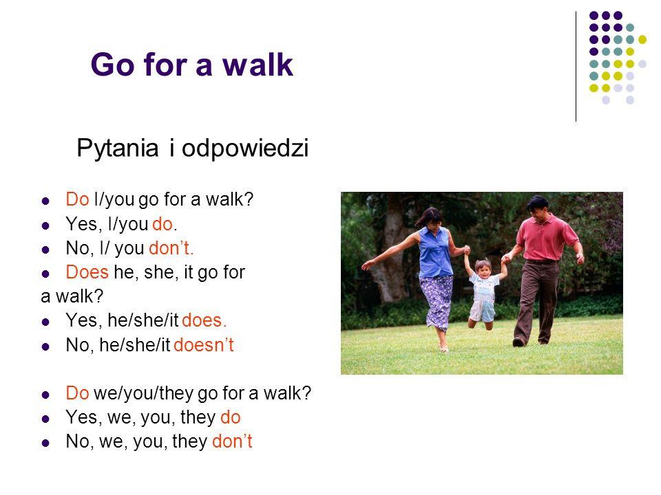 Go for a walk Pytania i odpowiedzi Do I/you go for a walk? Yes, I/you do. No, I/ you dont. Does he, she, it go for a walk? Yes, he/she/it does. No, he