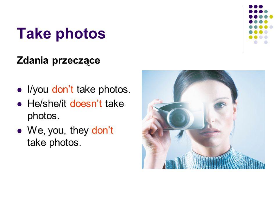 Take photos Zdania przeczące I/you dont take photos. He/she/it doesnt take photos. We, you, they dont take photos.