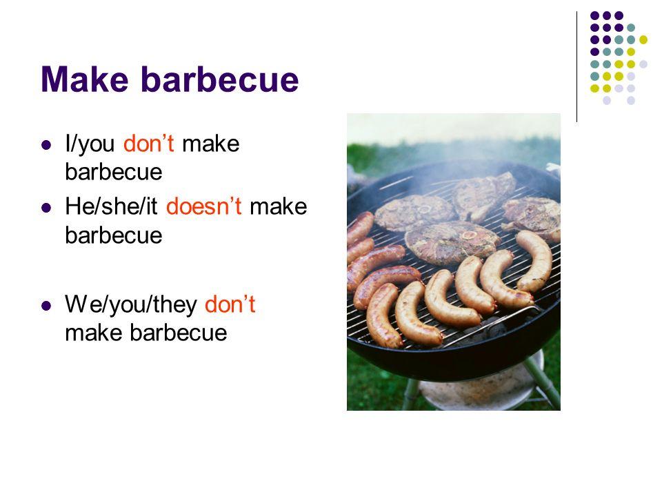 Make barbecue I/you dont make barbecue He/she/it doesnt make barbecue We/you/they dont make barbecue