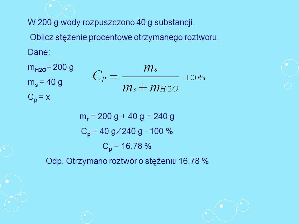 W 200 g wody rozpuszczono 40 g substancji. Oblicz stężenie procentowe otrzymanego roztworu. Dane: m H2O = 200 g m s = 40 g C p = x m r = 200 g + 40 g