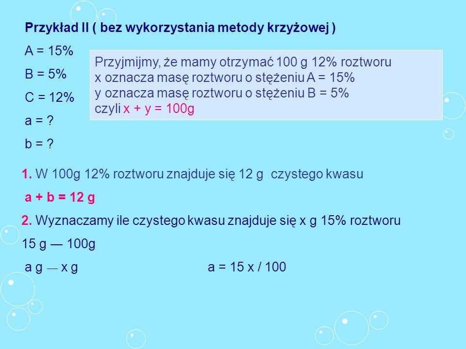 Przykład II ( bez wykorzystania metody krzyżowej ) A = 15% B = 5% C = 12% a = ? b = ? Przyjmijmy, że mamy otrzymać 100 g 12% roztworu x oznacza masę r