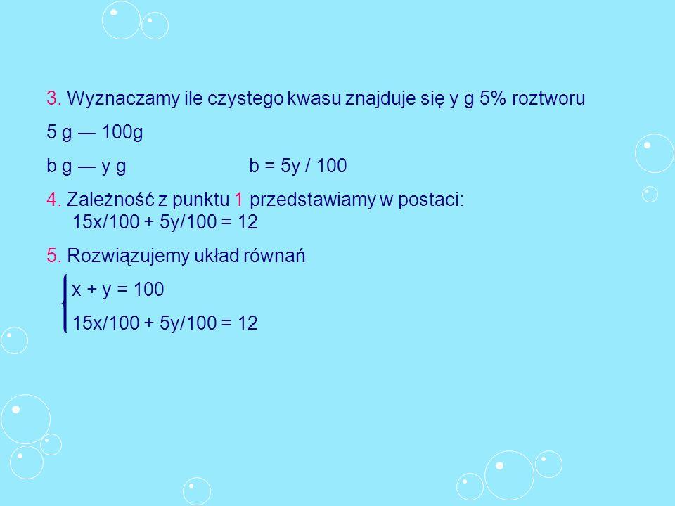 3. Wyznaczamy ile czystego kwasu znajduje się y g 5% roztworu 5 g 100g b g y gb = 5y / 100 4. Zależność z punktu 1 przedstawiamy w postaci: 15x/100 +