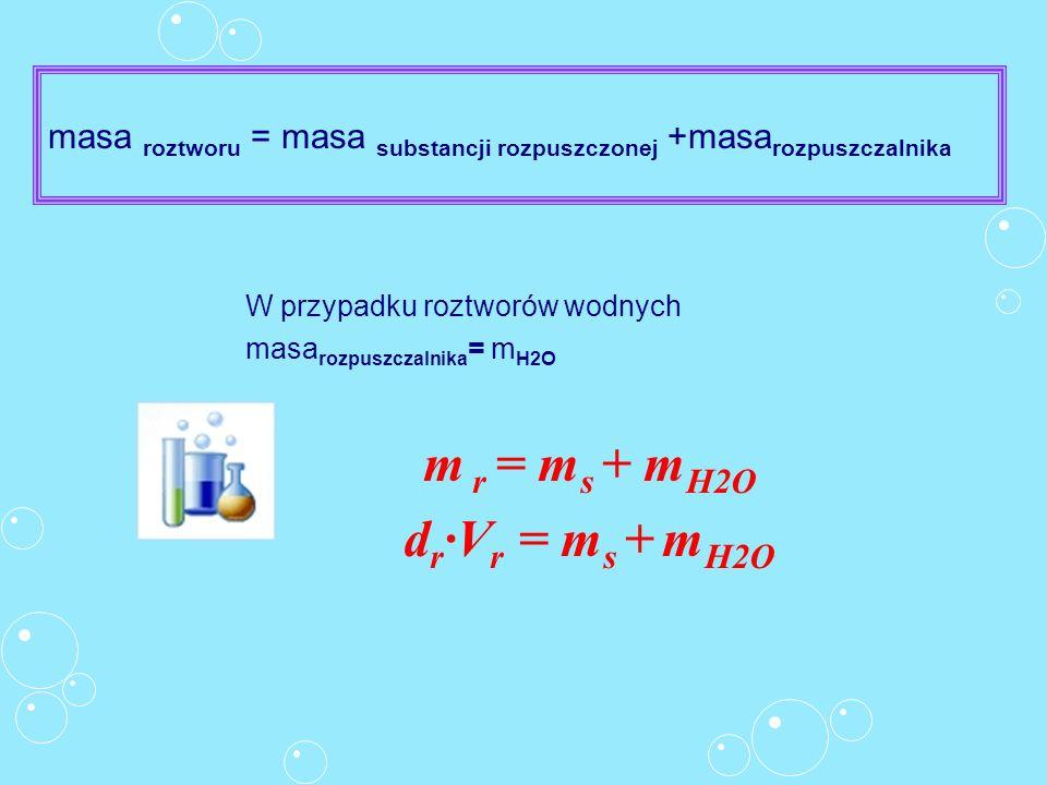 masa roztworu = masa substancji rozpuszczonej +masa rozpuszczalnika W przypadku roztworów wodnych masa rozpuszczalnika = m H2O m r = m s + m H2O d r V