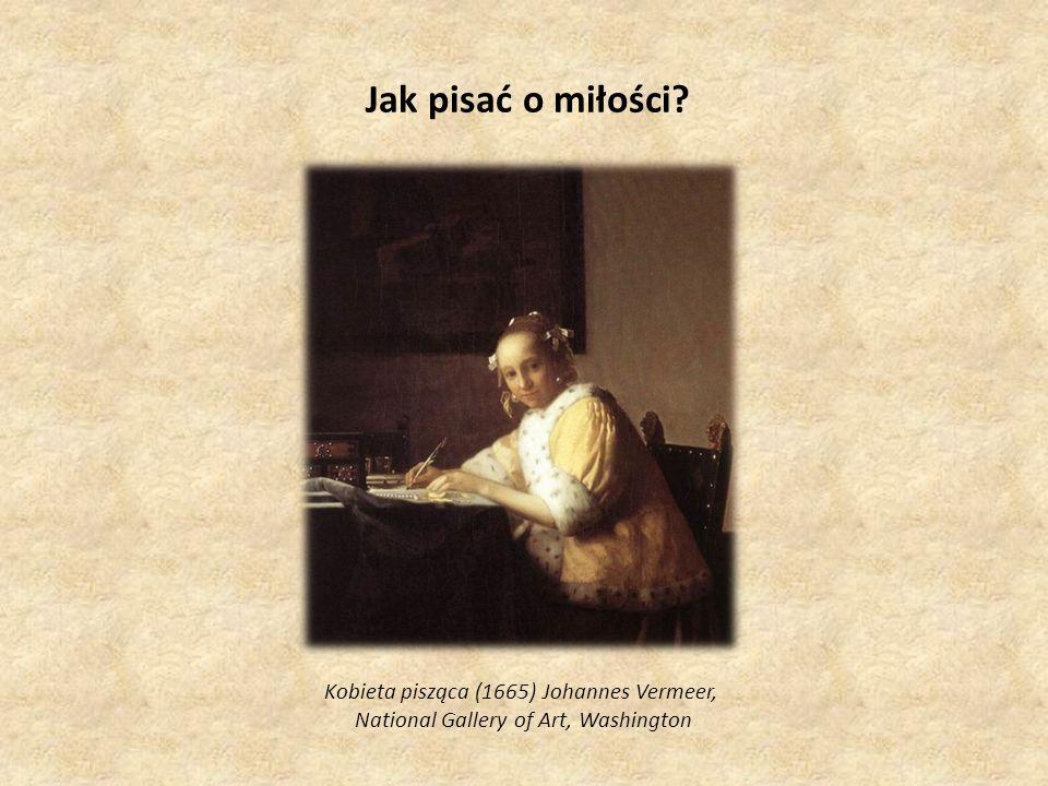 Jak pisać o miłości? Kobieta pisząca (1665) Johannes Vermeer, National Gallery of Art, Washington