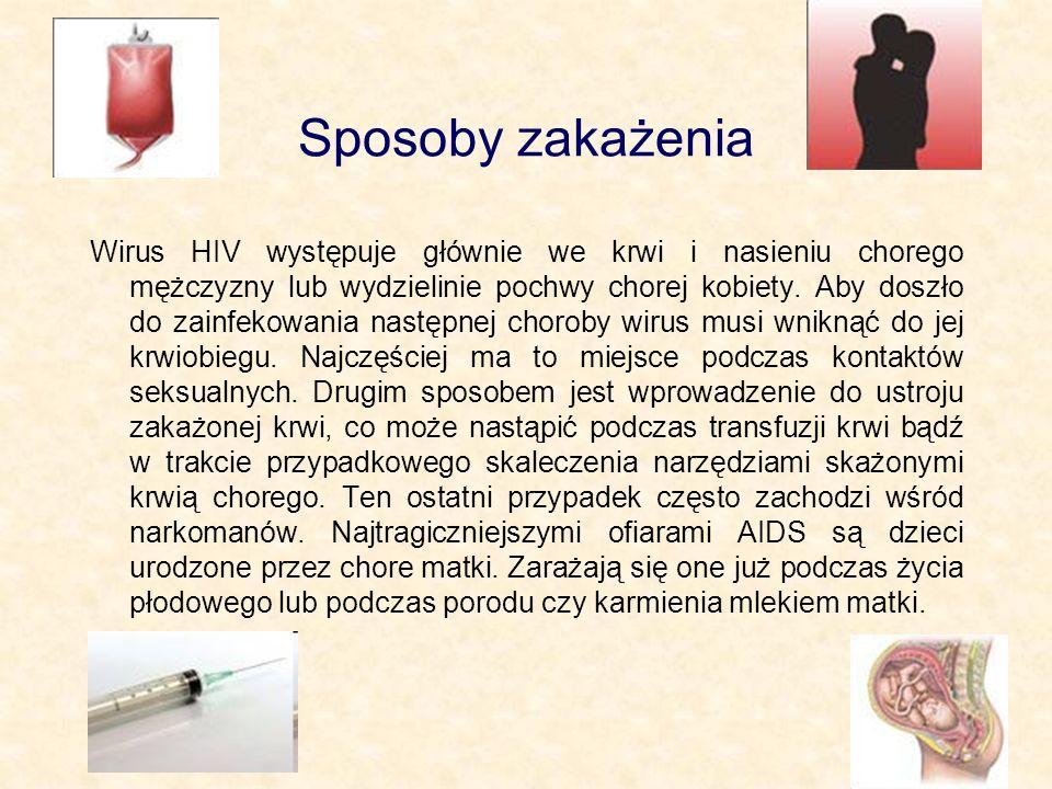Sposoby zakażenia Wirus HIV występuje głównie we krwi i nasieniu chorego mężczyzny lub wydzielinie pochwy chorej kobiety. Aby doszło do zainfekowania