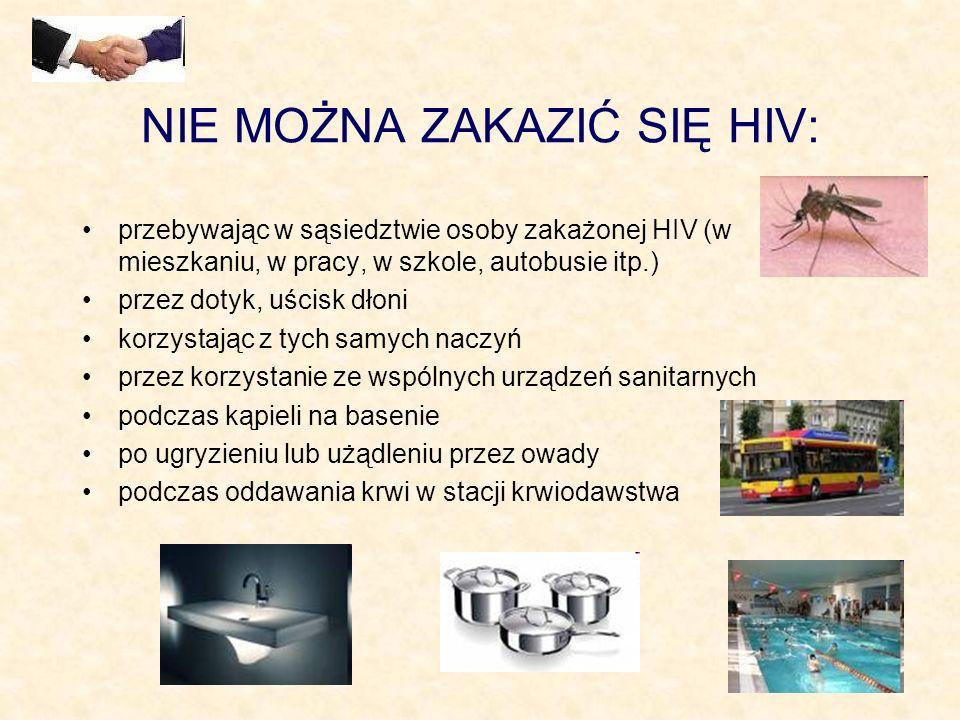 NIE MOŻNA ZAKAZIĆ SIĘ HIV: przebywając w sąsiedztwie osoby zakażonej HIV (w mieszkaniu, w pracy, w szkole, autobusie itp.) przez dotyk, uścisk dłoni k