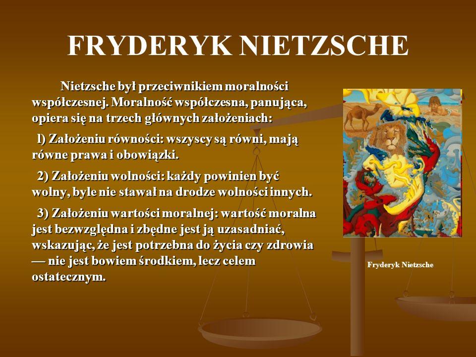 FRYDERYK NIETZSCHE Nietzsche był przeciwnikiem moralności współczesnej. Moralność współczesna, panująca, opiera się na trzech głównych założeniach: l)