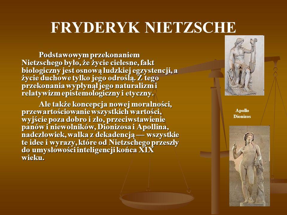 FRYDERYK NIETZSCHE Podstawowym przekonaniem Nietzschego było, że życie cielesne, fakt biologiczny jest osnową ludzkiej egzystencji, a życie duchowe ty