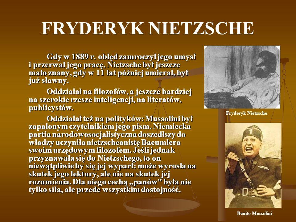 FRYDERYK NIETZSCHE Gdy w 1889 r. obłęd zamroczył jego umysł i przerwał jego pracę, Nietzsche był jeszcze mało znany, gdy w 11 lat później umierał, był
