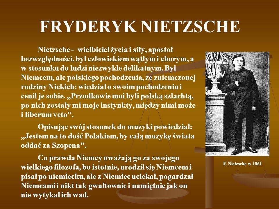 FRYDERYK NIETZSCHE Nietzsche - wielbiciel życia i siły, apostoł bezwzględności, był człowiekiem wątłym i chorym, a w stosunku do ludzi niezwykle delik