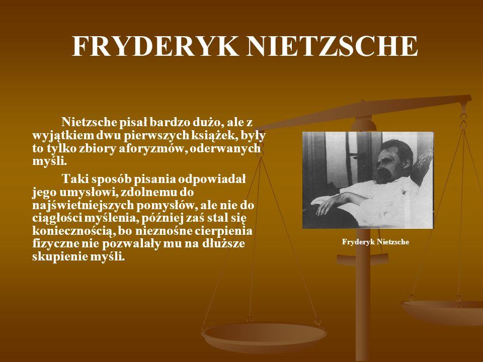 FRYDERYK NIETZSCHE Nietzsche pisał bardzo dużo, ale z wyjątkiem dwu pierwszych książek, były to tylko zbiory aforyzmów, oderwanych myśli. Taki sposób