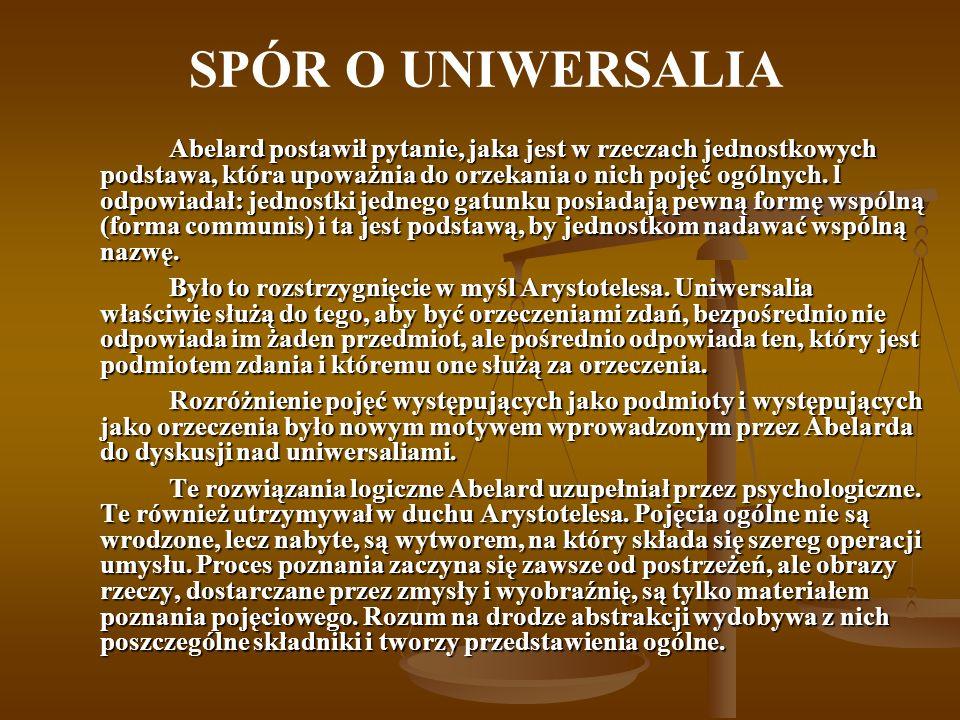SPÓR O UNIWERSALIA Abelard postawił pytanie, jaka jest w rzeczach jednostkowych podstawa, która upoważnia do orzekania o nich pojęć ogólnych.