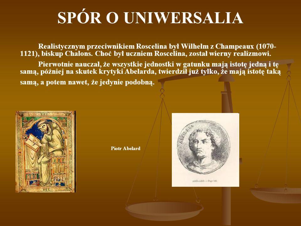 SPÓR O UNIWERSALIA Szczególne miejsce w dyskusji na temat uniwersaliów zajmował Piotr Abelard (1079 - 1142), który występował z krytyką - zarówno przeciw Roscelinowi, jak i przeciw Wilhelmowi.