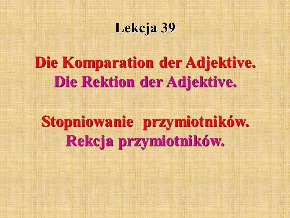 Lekcja 39 Die Komparation der Adjektive.Die Rektion der Adjektive.