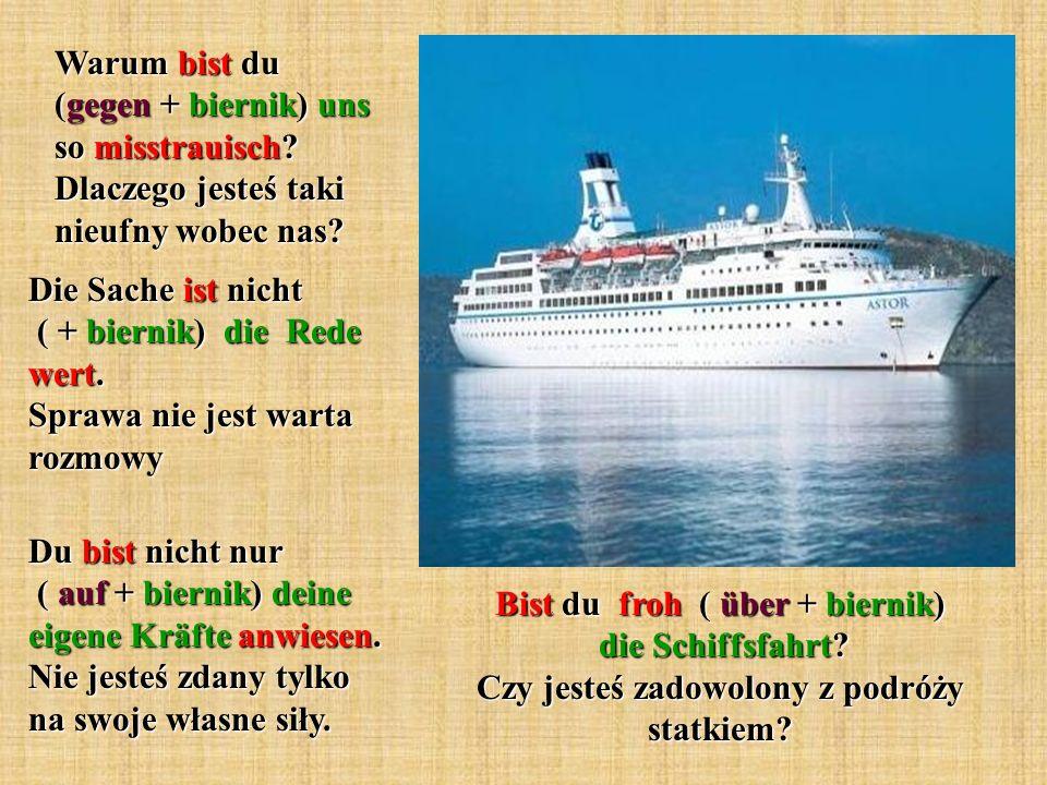 Bist du froh ( über + biernik) die Schiffsfahrt.Czy jesteś zadowolony z podróży statkiem.