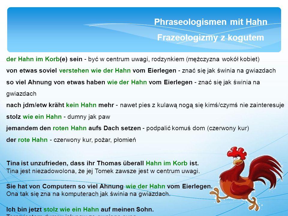 der Hahn im Korb(e) sein - być w centrum uwagi, rodzynkiem (mężczyzna wokół kobiet) von etwas soviel verstehen wie der Hahn vom Eierlegen - znać się jak świnia na gwiazdach so viel Ahnung von etwas haben wie der Hahn vom Eierlegen - znać się jak świnia na gwiazdach nach jdm/etw kräht kein Hahn mehr - nawet pies z kulawą nogą się kimś/czymś nie zainteresuje stolz wie ein Hahn - dumny jak paw jemandem den roten Hahn aufs Dach setzen - podpalić komuś dom (czerwony kur) der rote Hahn - czerwony kur, pożar, płomień Tina ist unzufrieden, dass ihr Thomas überall Hahn im Korb ist.