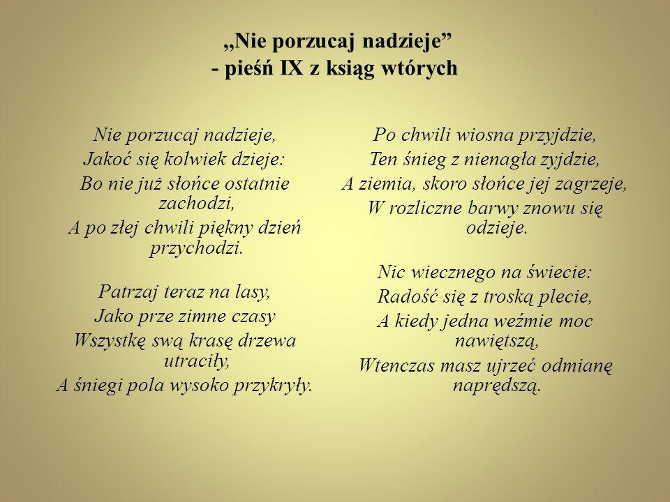 ,,Nie porzucaj nadzieje - pieśń IX z ksiąg wtórych Nie porzucaj nadzieje, Jakoć się kolwiek dzieje: Bo nie już słońce ostatnie zachodzi, A po złej chw