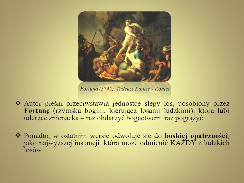 Autor pieśni przeciwstawia jednostce ślepy los, uosobiony przez Fortunę (rzymska bogini, kierująca losami ludzkimi), która lubi uderzać znienacka – ra