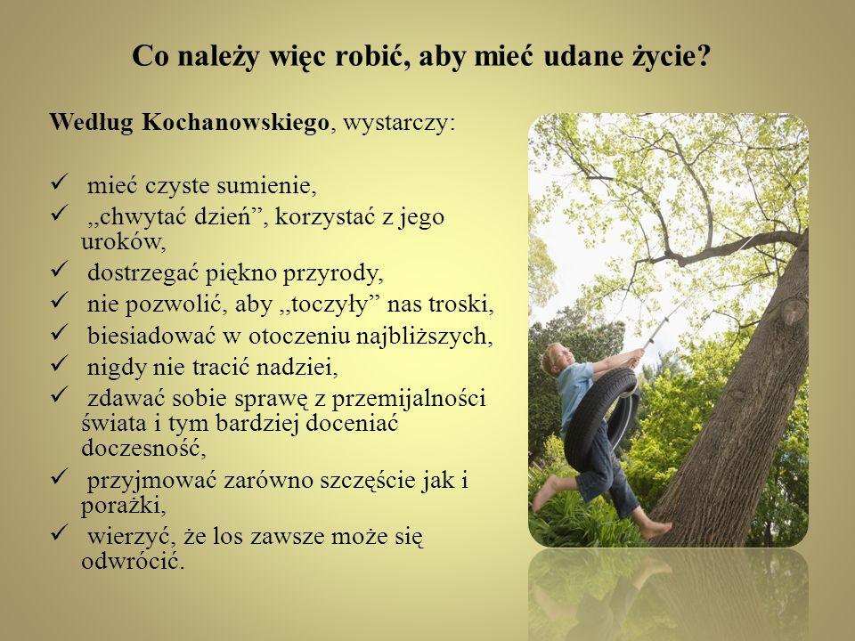 Co należy więc robić, aby mieć udane życie? Według Kochanowskiego, wystarczy: mieć czyste sumienie,,,chwytać dzień, korzystać z jego uroków, dostrzega