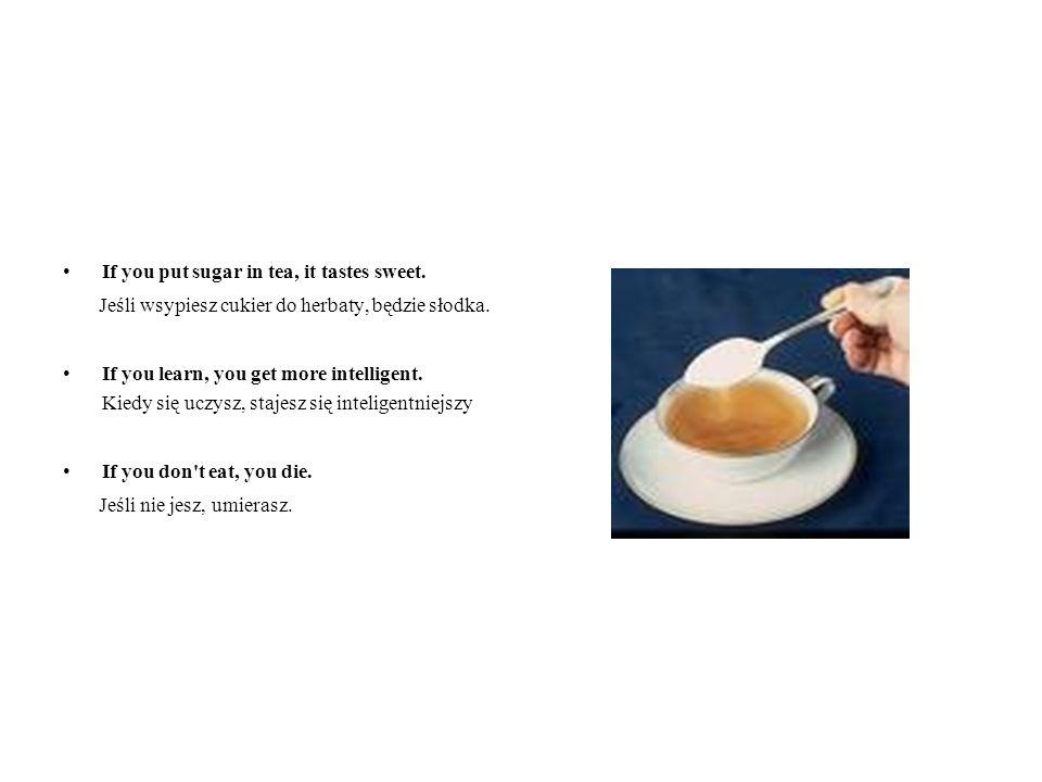 If you put sugar in tea, it tastes sweet.Jeśli wsypiesz cukier do herbaty, będzie słodka.