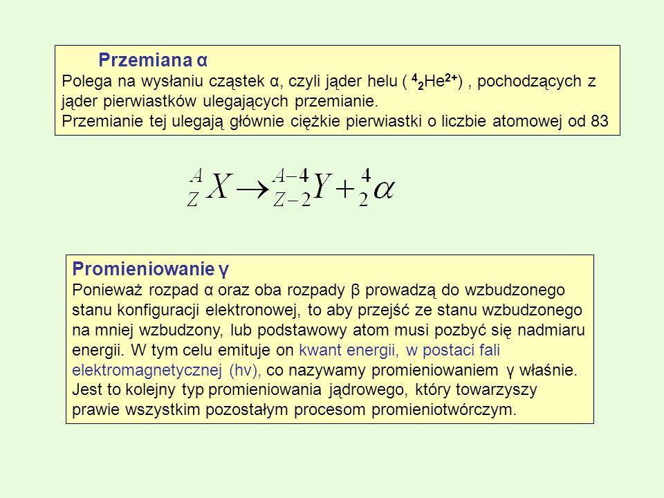 Przemiana α Polega na wysłaniu cząstek α, czyli jąder helu ( 4 2 He 2+ ), pochodzących z jąder pierwiastków ulegających przemianie. Przemianie tej ule