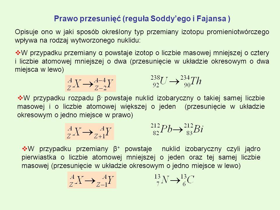 Prawo przesunięć (reguła Soddyego i Fajansa ) Opisuje ono w jaki sposób określony typ przemiany izotopu promieniotwórczego wpływa na rodzaj wytworzone