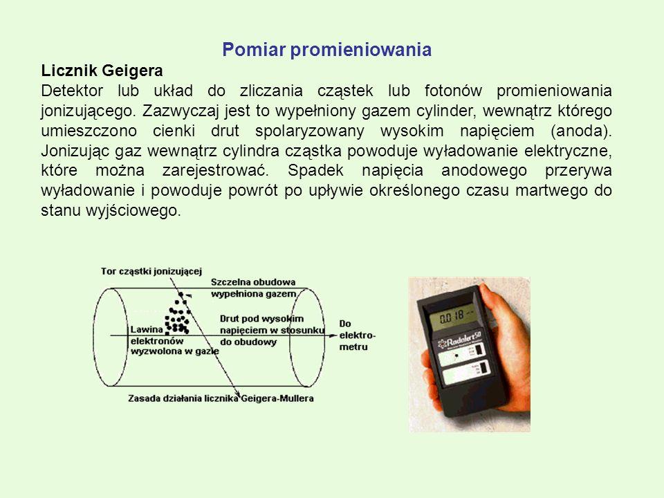 Pomiar promieniowania Licznik Geigera Detektor lub układ do zliczania cząstek lub fotonów promieniowania jonizującego. Zazwyczaj jest to wypełniony ga