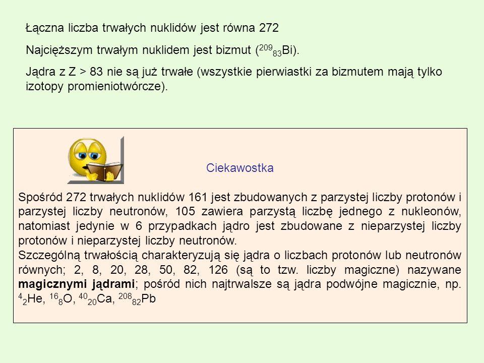 Łączna liczba trwałych nuklidów jest równa 272 Najcięższym trwałym nuklidem jest bizmut ( 209 83 Bi). Jądra z Z > 83 nie są już trwałe (wszystkie pier