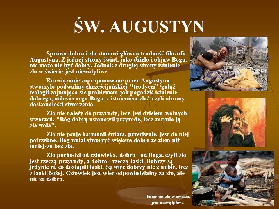 ŚW. AUGUSTYN Sprawa dobra i zła stanowi główną trudność filozofii Augustyna. Z jednej strony świat, jako dzieło i objaw Boga, nie może nie być dobry.