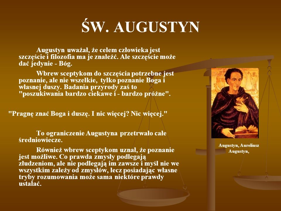 ŚW. AUGUSTYN Augustyn uważał, że celem człowieka jest szczęście i filozofia ma je znaleźć. Ale szczęście może dać jedynie - Bóg. Wbrew sceptykom do sz