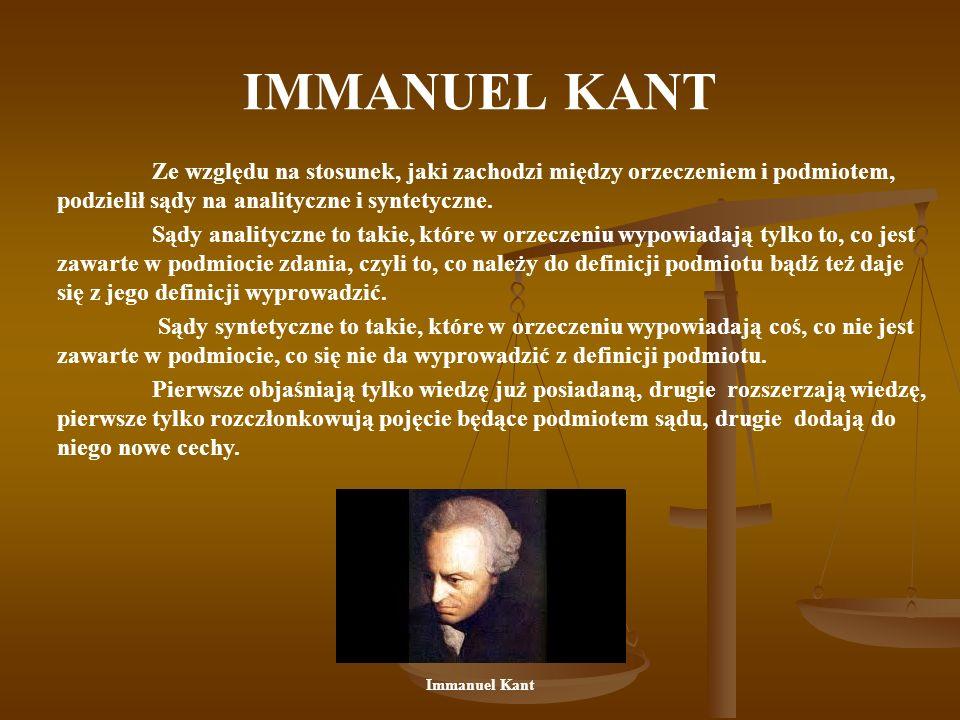 IMMANUEL KANT Ze względu na stosunek, jaki zachodzi między orzeczeniem i podmiotem, podzielił sądy na analityczne i syntetyczne.