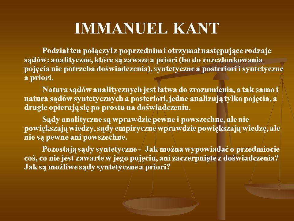 IMMANUEL KANT Podział ten połączył z poprzednim i otrzymał następujące rodzaje sądów: analityczne, które są zawsze a priori (bo do rozczłonkowania pojęcia nie potrzeba doświadczenia), syntetyczne a posteriori i syntetyczne a priori.