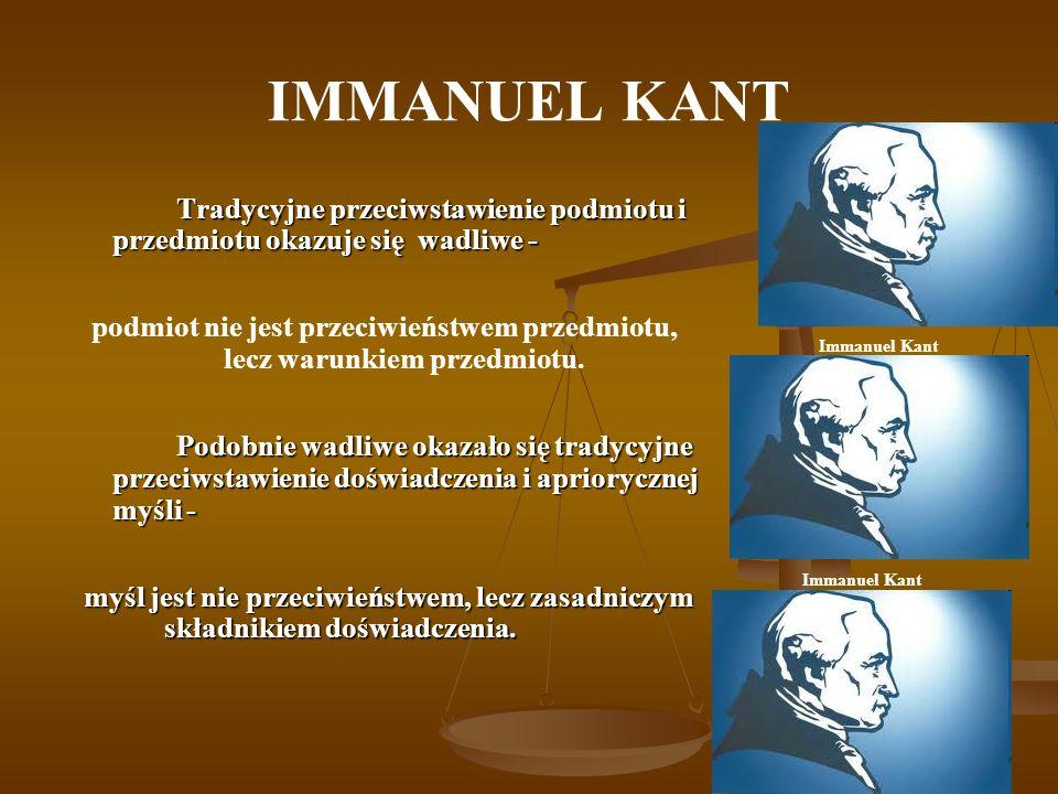 IMMANUEL KANT Tradycyjne przeciwstawienie podmiotu i przedmiotu okazuje się wadliwe - podmiot nie jest przeciwieństwem przedmiotu, lecz warunkiem przedmiotu.