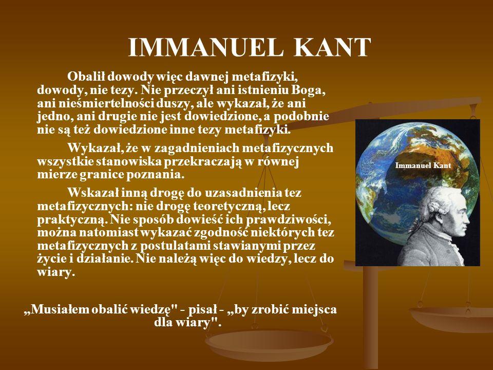 IMMANUEL KANT Obalił dowody więc dawnej metafizyki, dowody, nie tezy.