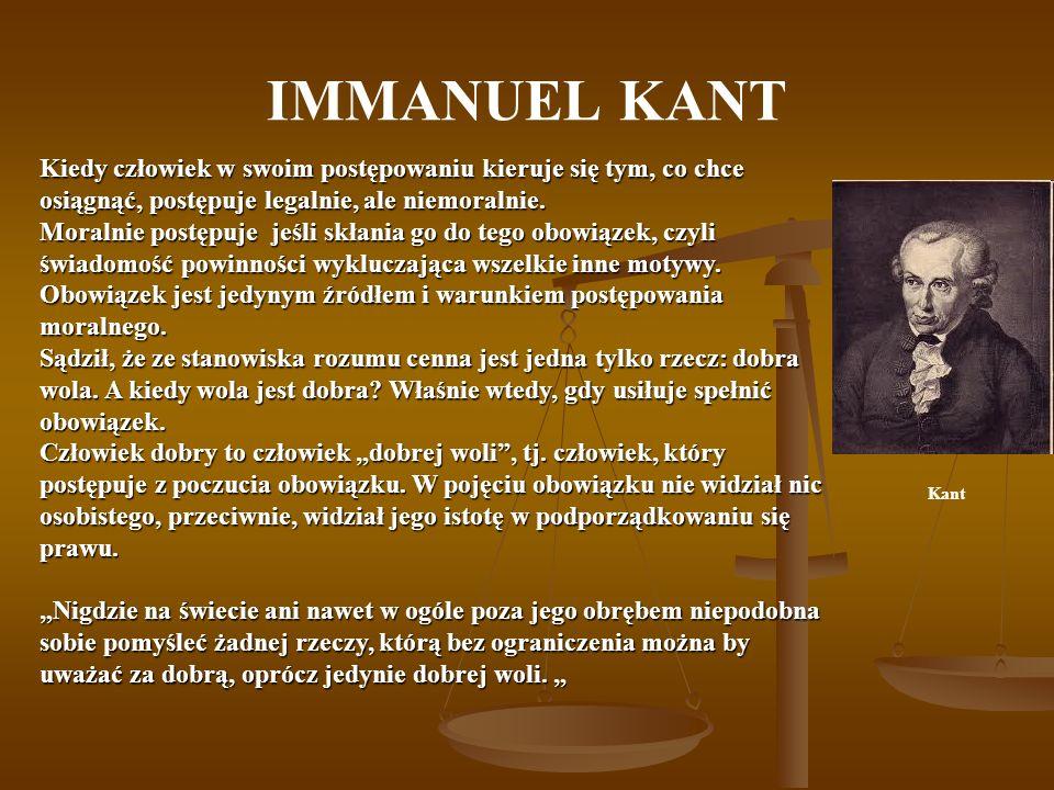 IMMANUEL KANT Kiedy człowiek w swoim postępowaniu kieruje się tym, co chce osiągnąć, postępuje legalnie, ale niemoralnie.