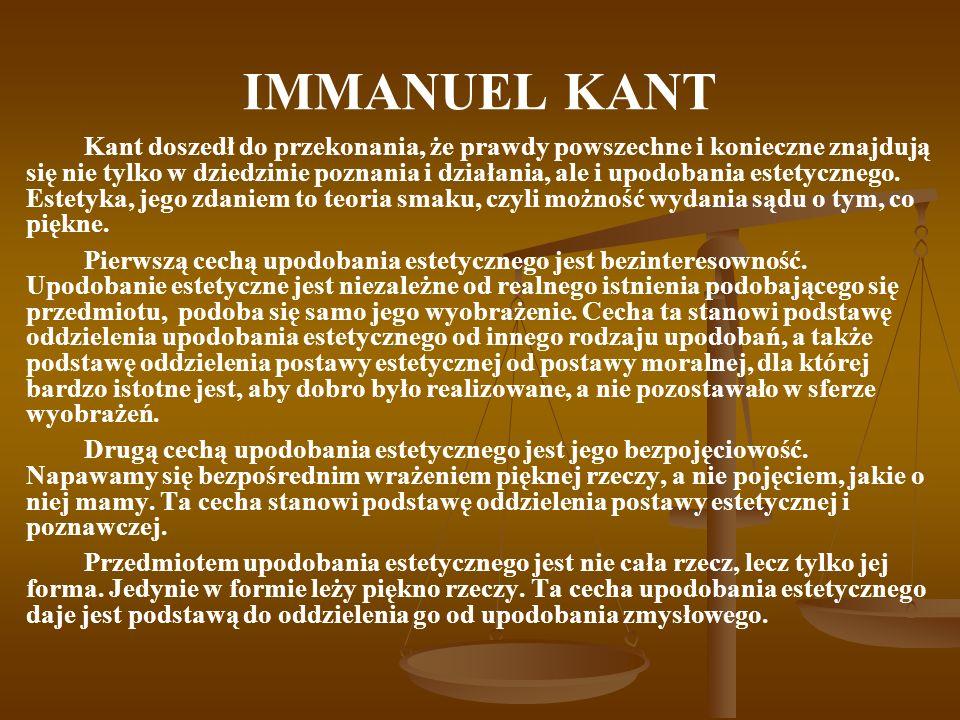 IMMANUEL KANT Kant doszedł do przekonania, że prawdy powszechne i konieczne znajdują się nie tylko w dziedzinie poznania i działania, ale i upodobania estetycznego.