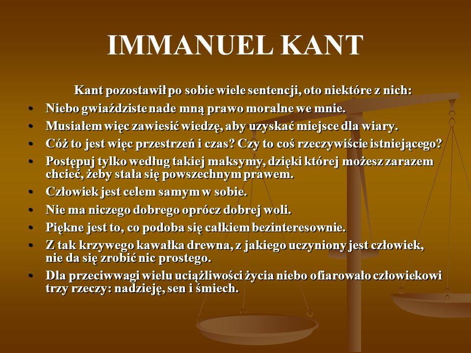 IMMANUEL KANT Kant pozostawił po sobie wiele sentencji, oto niektóre z nich: Niebo gwiaździste nade mną prawo moralne we mnie.Niebo gwiaździste nade mną prawo moralne we mnie.