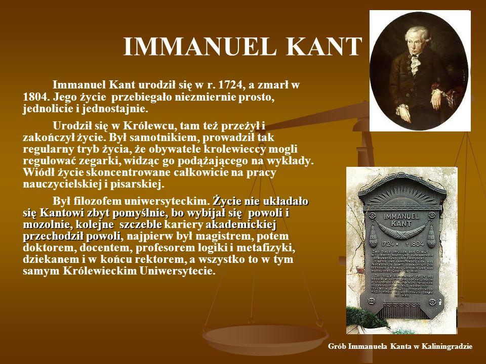 IMMANUEL KANT Immanuel Kant urodził się w r.1724, a zmarł w 1804.