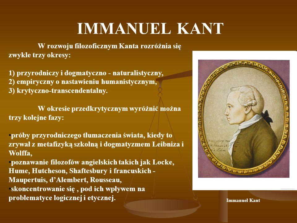 IMMANUEL KANT W rozwoju filozoficznym Kanta rozróżnia się zwykle trzy okresy: 1) przyrodniczy i dogmatyczno - naturalistyczny, 2) empiryczny o nastawieniu humanistycznym, 3) krytyczno-transcendentalny.