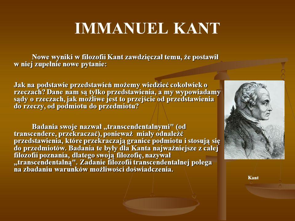 IMMANUEL KANT Nowe wyniki w filozofii Kant zawdzięczał temu, że postawił w niej zupełnie nowe pytanie: Jak na podstawie przedstawień możemy wiedzieć cokolwiek o rzeczach.