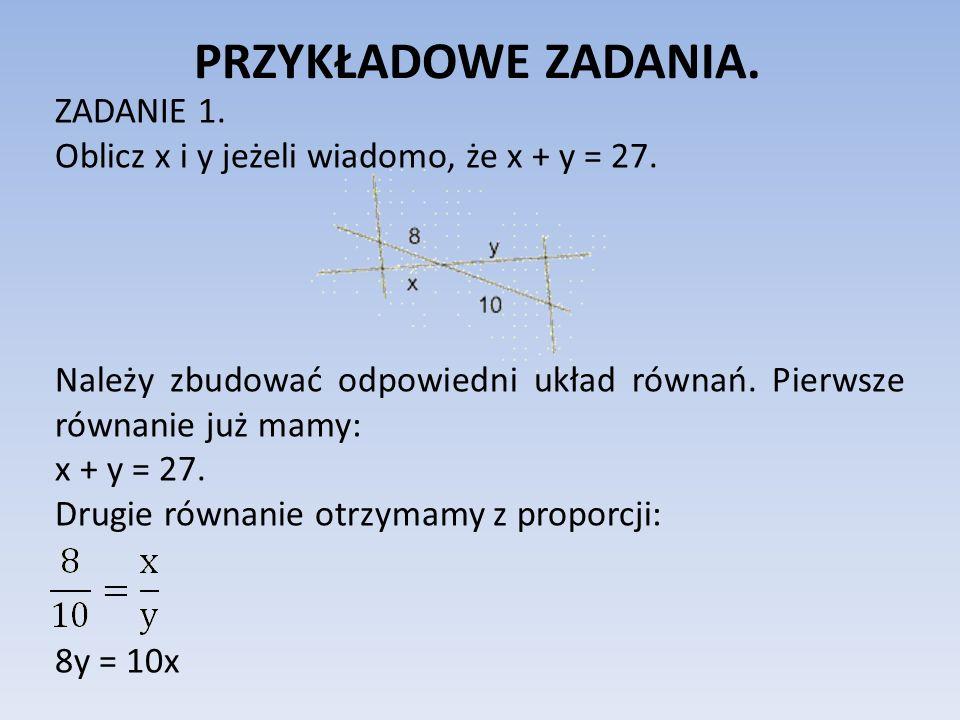PRZYKŁADOWE ZADANIA. ZADANIE 1. Oblicz x i y jeżeli wiadomo, że x + y = 27. Należy zbudować odpowiedni układ równań. Pierwsze równanie już mamy: x + y