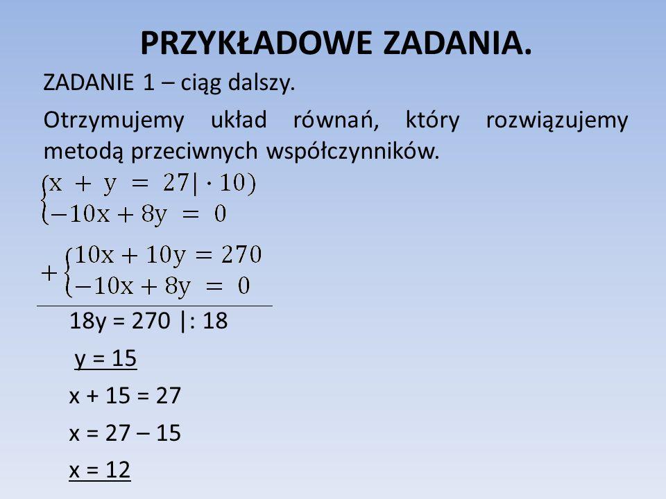 PRZYKŁADOWE ZADANIA. ZADANIE 1 – ciąg dalszy. Otrzymujemy układ równań, który rozwiązujemy metodą przeciwnych współczynników. 18y = 270 |: 18 y = 15 x